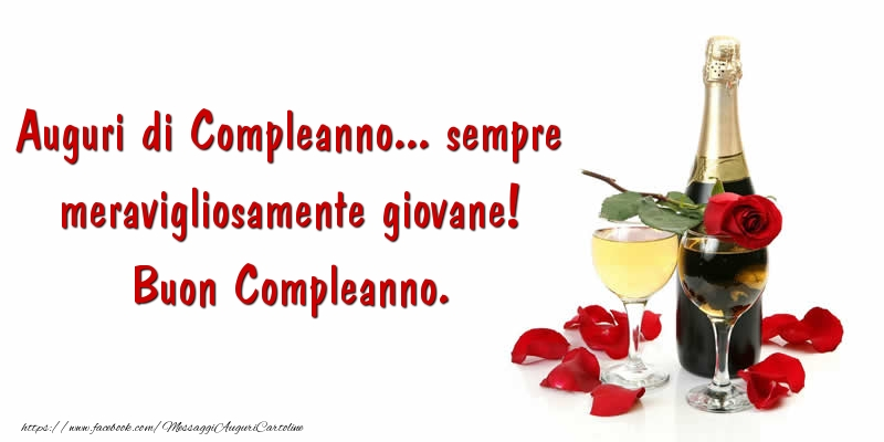 Champagne: Auguri di Compleanno... sempre meravigliosamente giovane! Buon Compleanno.